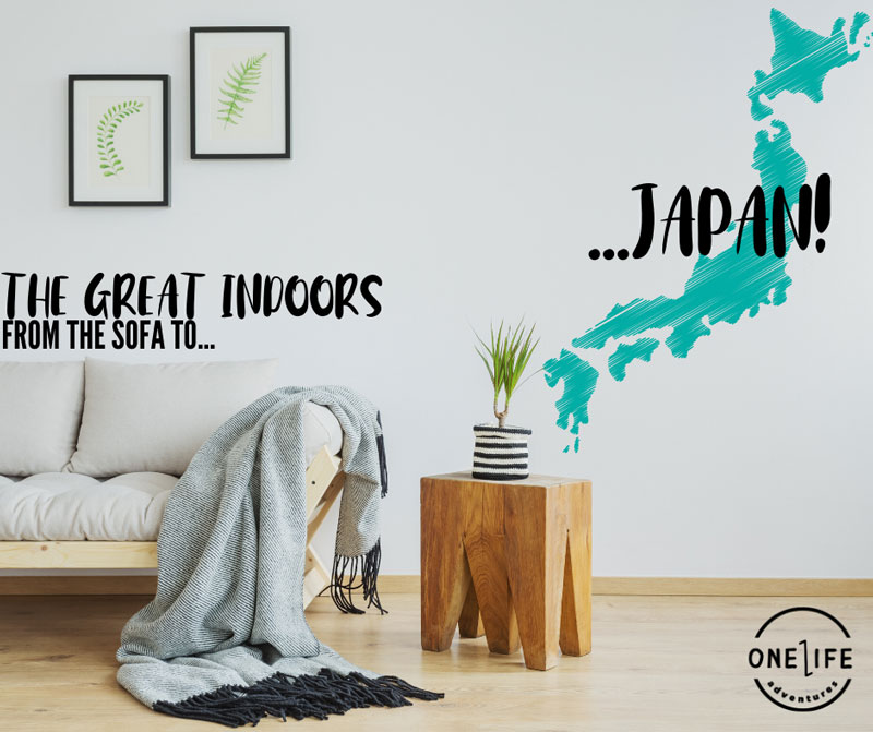 THE GREAT INDOORS: FROM THE SOFA TO… JAPAN!