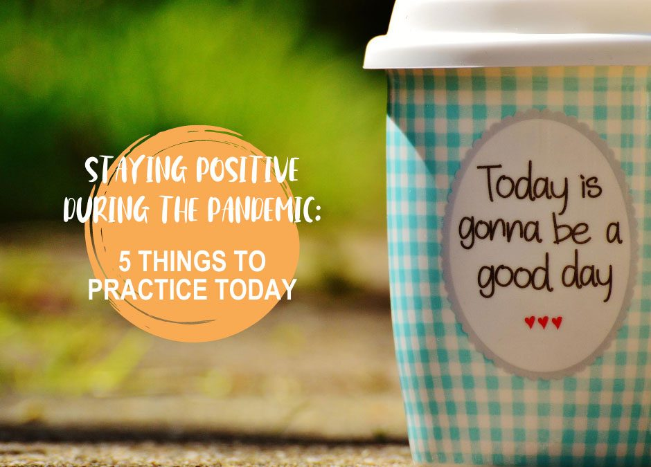 Staying Positive During the Pandemic: 5 Things To Practice Today